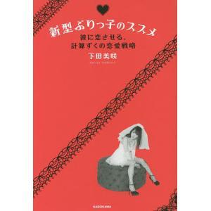 新型ぶりっ子のススメ 彼に恋させる、計算ずくの恋愛戦略/下田美咲