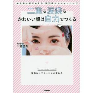 二重も涙袋もかわいい顔は自力でつくる 美容整体師が教える整形級セルフマッサージ/川島悠希