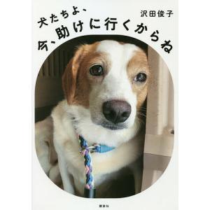 日曜はクーポン有/ 犬たちよ、今、助けに行くからね/沢田俊子