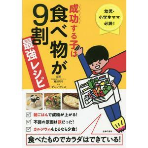 成功する子は食べ物が9割最強レシピ 幼児・小学生ママ必読! 食べたものでカラダはできている!/細川モモ/ダンノマリコ/主婦の友社
