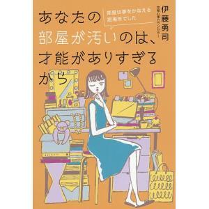 あなたの部屋が汚いのは、才能がありすぎるから 部屋は夢をかなえる居場所でした/伊藤勇司