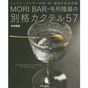 MORI BAR・毛利隆雄の別格カクテル57 トップバーテンダーの味・技・道具を完全収録/毛利隆雄
