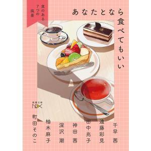 毎日クーポン有/ あなたとなら食べてもいい 食のある7つの風景/千早茜/遠藤彩見/田中兆子