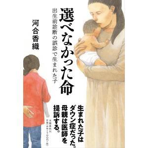 選べなかった命 出生前診断の誤診で生まれた子/河合香織