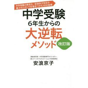 中学受験6年生からの大逆転メソッド 中学受験の救世主・安浪京子先生の最少のコストで合格をつかむ60の...