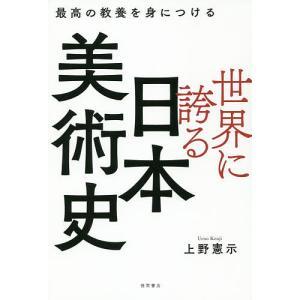 世界に誇る日本美術史 最高の教養を身につける/上野憲示