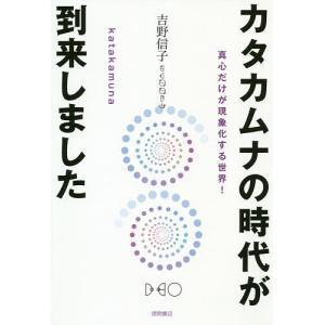 カタカムナの時代が到来しました 真心だけが現象化する世界!/吉野信子