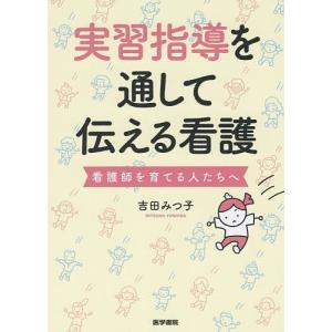 実習指導を通して伝える看護 看護師を育てる人たちへ/吉田みつ子