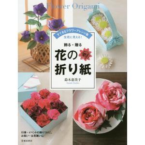 飾る・贈る花の折り紙 すてきなフラワーアレンジ集 生花に見える!/鈴木恵美子