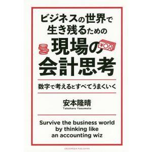 ビジネスの世界で生き残るための現場の会計思考 数字で考えるとすべてうまくいく/安本隆晴