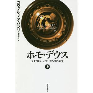 ホモ・デウス テクノロジーとサピエンスの未来 上/ユヴァル・ノア・ハラリ/柴田裕之