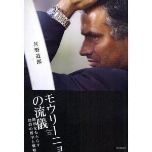 モウリーニョの流儀 勝利をもたらす知将の哲学と戦略/片野道郎