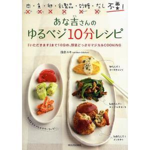 あな吉さんのゆるベジ10分レシピ 肉・魚・卵・乳製品・砂糖・だし不要! 「いただきます」まで10分の、野菜どっさりマジカルCOOKING/浅倉ユキ