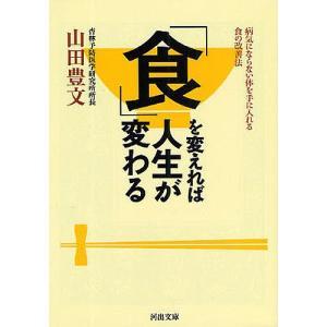 「食」を変えれば人生が変わる 病気にならない体を手に入れる食の改善法/山田豊文