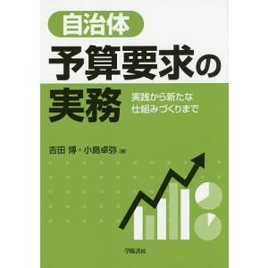 自治体予算要求の実務 実践から新たな仕組みづくりまで/吉田博/小島卓弥