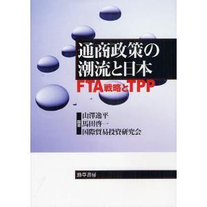通商政策の潮流と日本 FTA戦略とTPP/山澤逸平/馬田啓一/国際貿易投資研究会
