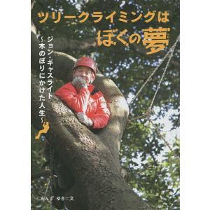 ツリークライミングはぼくの夢 ジョン・ギャスライト〜木のぼりにかけた人生〜/あんずゆき