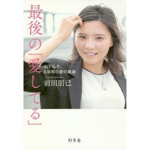 最後の「愛してる」 山下弘子、5年間の愛の軌跡/前田朋己