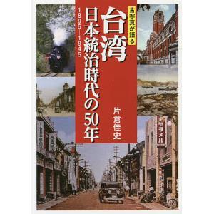 台湾日本統治時代の50年 古写真が語る 1895−1945/片倉佳史