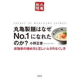 丸亀製麺はなぜNo.1になれたのか? 非効率の極め方と正しいムダのなくし方/小野正誉
