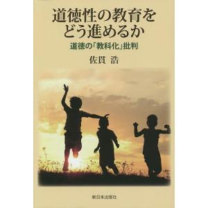道徳性の教育をどう進めるか 道徳の「教科化」批判/佐貫浩