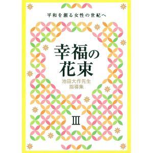 幸福の花束 平和を創る女性の世紀へ 3 池田大作先生指導集/創価学会婦人部