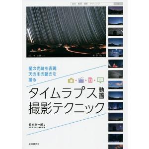 タイムラプス動画撮影テクニック 星の光跡を表現、天の川の動きを撮る/竹本宗一郎/月刊天文ガイド編集部