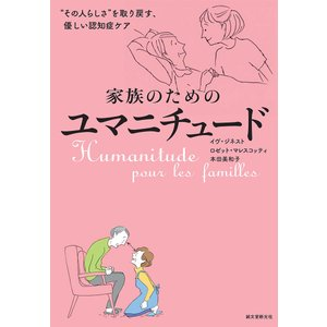 """家族のためのユマニチュード """"その人らしさ""""を取り戻す、優しい認知症ケア/イヴ・ジネスト/ロゼット・マレスコッティ/本田美和子"""