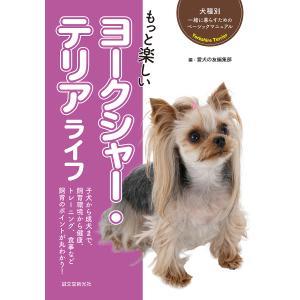 もっと楽しいヨークシャー・テリアライフ 子犬から成犬まで、飼育環境から健康、トレーニング、食事など飼...