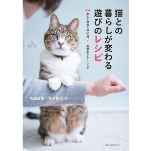 猫との暮らしが変わる遊びのレシピ 楽しく仲良く役に立つ!科学的トレーニング/坂崎清歌/青木愛弓
