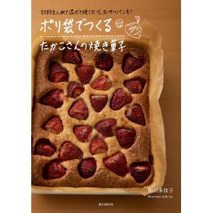 ポリ袋でつくるたかこさんの焼き菓子 材料を入れて混ぜて焼くだけ。おやつパンも!/稲田多佳子/レシピ