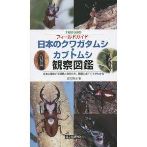 フィールドガイド日本のクワガタムシ・カブトムシ観察図鑑 日本に棲息する種類と見分け方、観察のポイント...