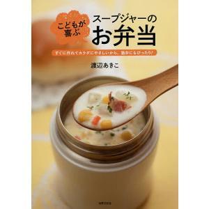 こどもが喜ぶスープジャーのお弁当 すぐに作れてカラダにやさしいから、塾弁にもぴったり!/渡辺あきこ/レシピ