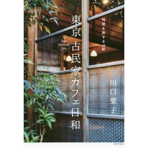 東京古民家カフェ日和 時間を旅する40軒/川口葉子/旅行