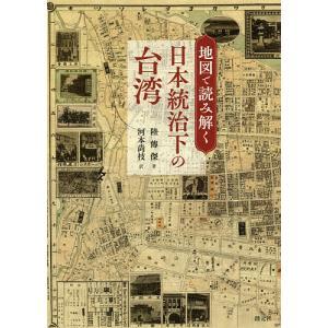 地図で読み解く日本統治下の台湾/陸傳傑/河本尚枝