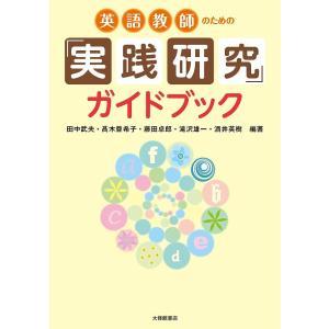英語教師のための「実践研究」ガイドブック/田中武夫/高木亜希子/藤田卓郎