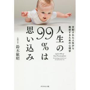 人生の99%は思い込み 支配された人生から脱却するための心理学/鈴木敏昭