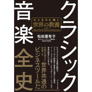 クラシック音楽全史 ビジネスに効く世界の教養/松田亜有子