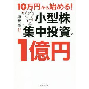 10万円から始める!小型株集中投資で1億円/遠藤洋