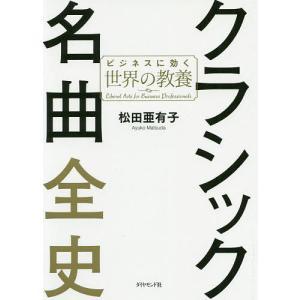 日曜はクーポン有/ クラシック名曲全史 ビジネスに効く世界の教養/松田亜有子|bookfan PayPayモール店