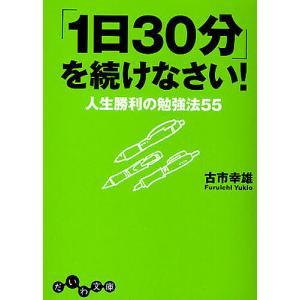 「1日30分」を続けなさい! 人生勝利の勉強法55/古市幸雄