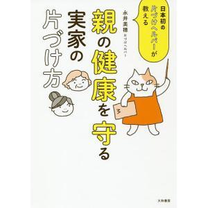 親の健康を守る実家の片づけ方 日本初の片づけヘルパーが教える/永井美穂