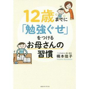 12歳までに「勉強ぐせ」をつけるお母さんの習慣/楠本佳子