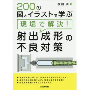 200の図とイラストで学ぶ現場で解決!射出成形の不良対策/横田明