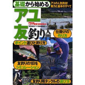 基礎から始めるアユ友釣り入門 アユの人気釣法!魅力と基本のすべて/堤防磯投げつり情報編集部|boox