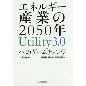 エネルギー産業の2050年 Utility3.0へのゲームチェンジ/竹内純子/伊藤剛/岡本浩