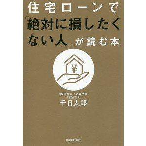 住宅ローンで「絶対に損したくない人」が読む本/千日太郎