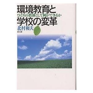 環境教育と学校の変革 ひとりの教師として何ができるか/北村和夫