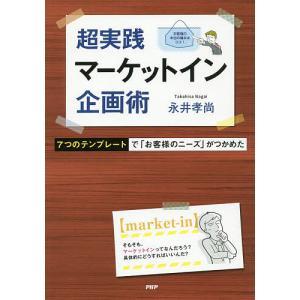 超実践マーケットイン企画術 7つのテンプレートで「お客様のニーズ」がつかめた/永井孝尚