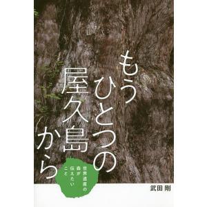 もうひとつの屋久島から 世界遺産の森が伝えたいこと/武田剛
